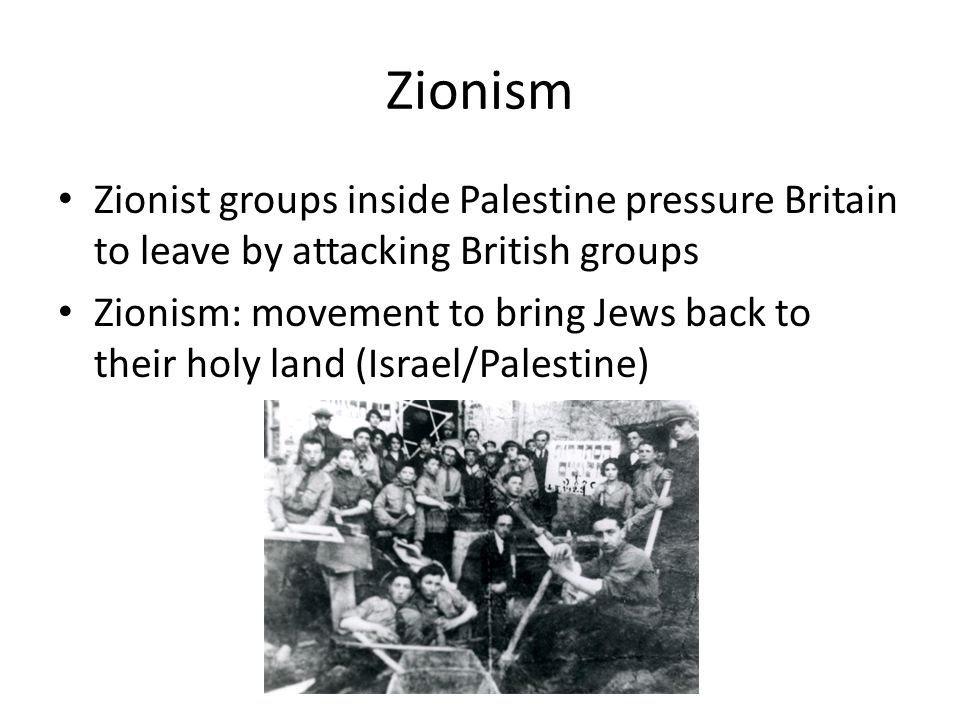 Zionism Zionist groups inside Palestine pressure Britain to leave by attacking British groups.