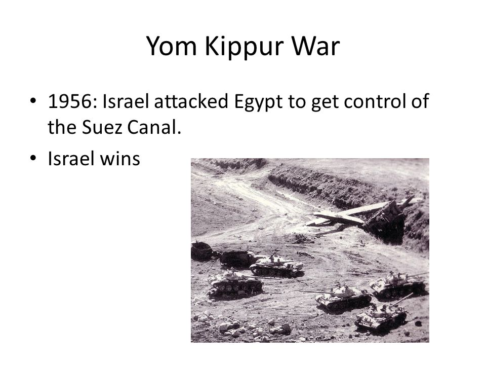Yom Kippur War 1956: Israel attacked Egypt to get control of the Suez Canal. Israel wins