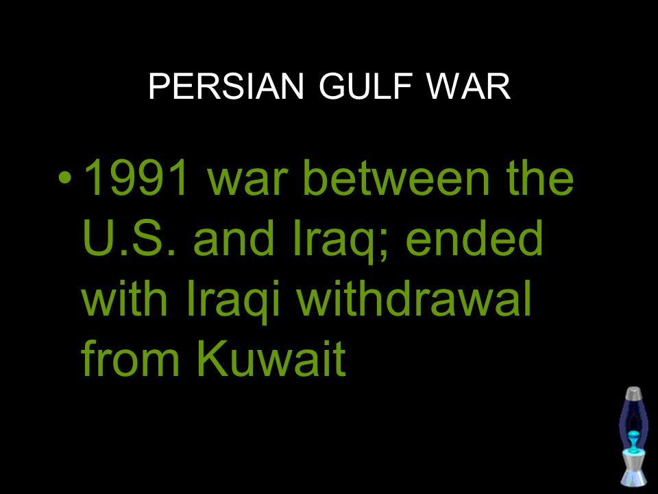PERSIAN GULF WAR 1991 war between the U.S. and Iraq; ended with Iraqi withdrawal from Kuwait