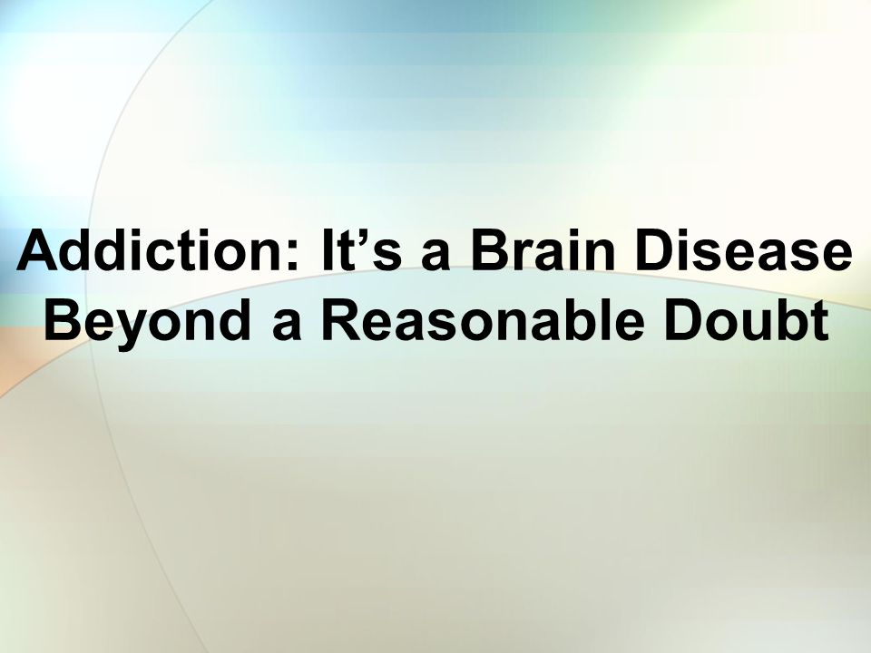 Addiction: It's a Brain Disease Beyond a Reasonable Doubt