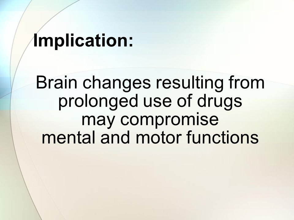 Brain changes resulting from prolonged use of drugs may compromise
