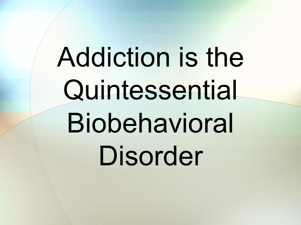 Addiction is the Quintessential Biobehavioral Disorder