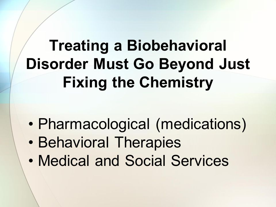 Treating a Biobehavioral Disorder Must Go Beyond Just Fixing the Chemistry