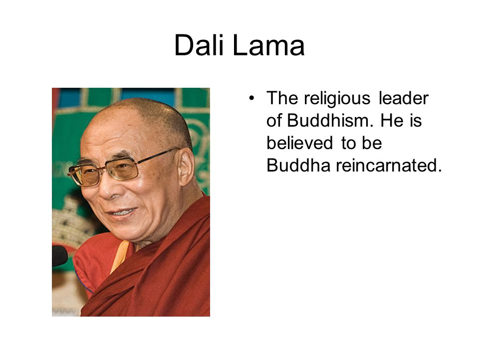 Dali Lama The religious leader of Buddhism. He is believed to be Buddha reincarnated.