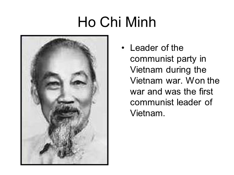 Ho Chi Minh Leader of the communist party in Vietnam during the Vietnam war.