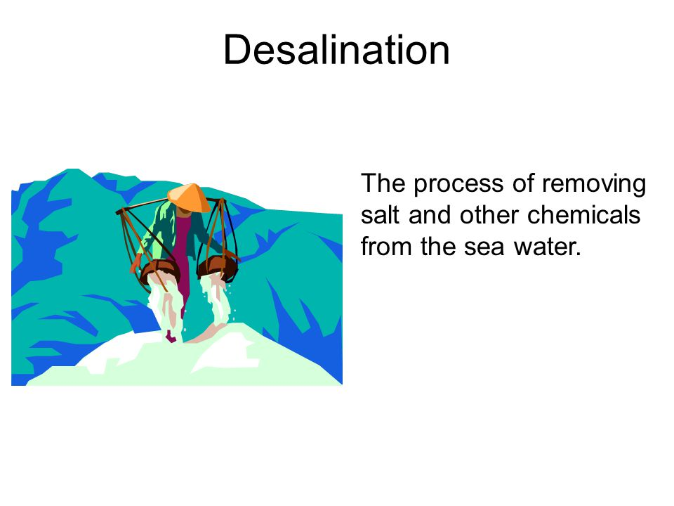 Desalination The process of removing salt and other chemicals