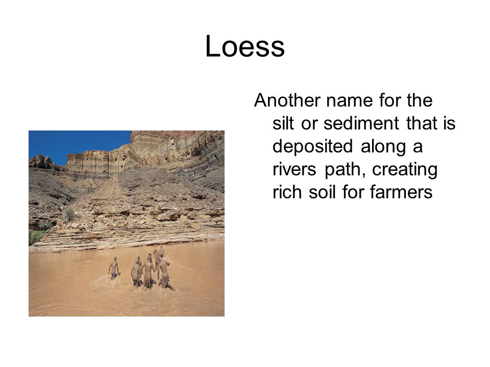 Loess Another name for the silt or sediment that is deposited along a rivers path, creating rich soil for farmers.