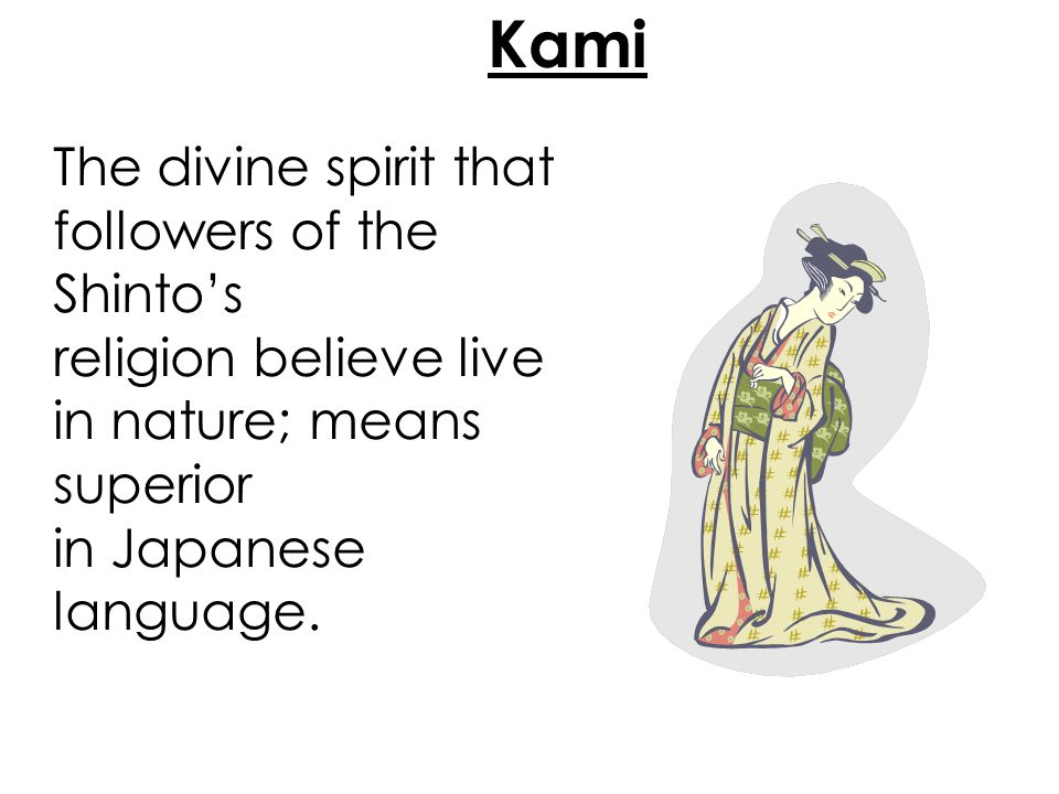 Kami The divine spirit that followers of the Shinto's