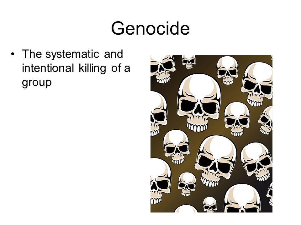 Genocide The systematic and intentional killing of a group