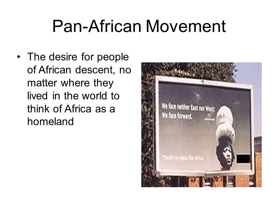 Pan-African Movement The desire for people of African descent, no matter where they lived in the world to think of Africa as a homeland.