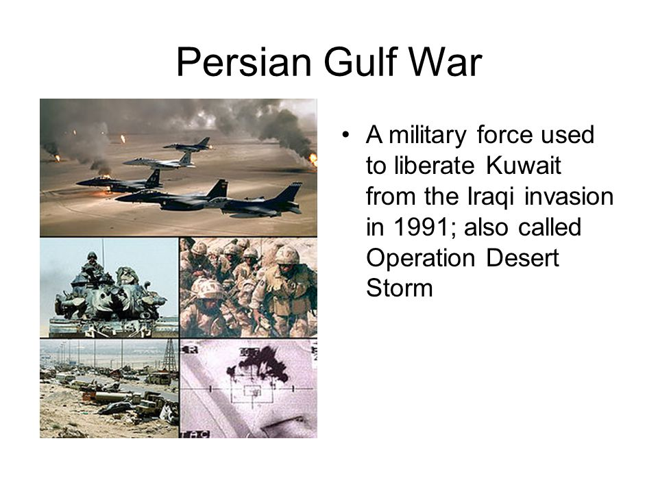 Persian Gulf War A military force used to liberate Kuwait from the Iraqi invasion in 1991; also called Operation Desert Storm.