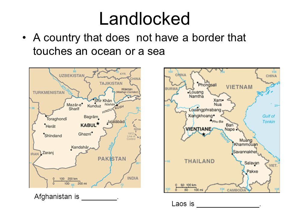 Landlocked A country that does not have a border that touches an ocean or a sea. Afghanistan is _________.