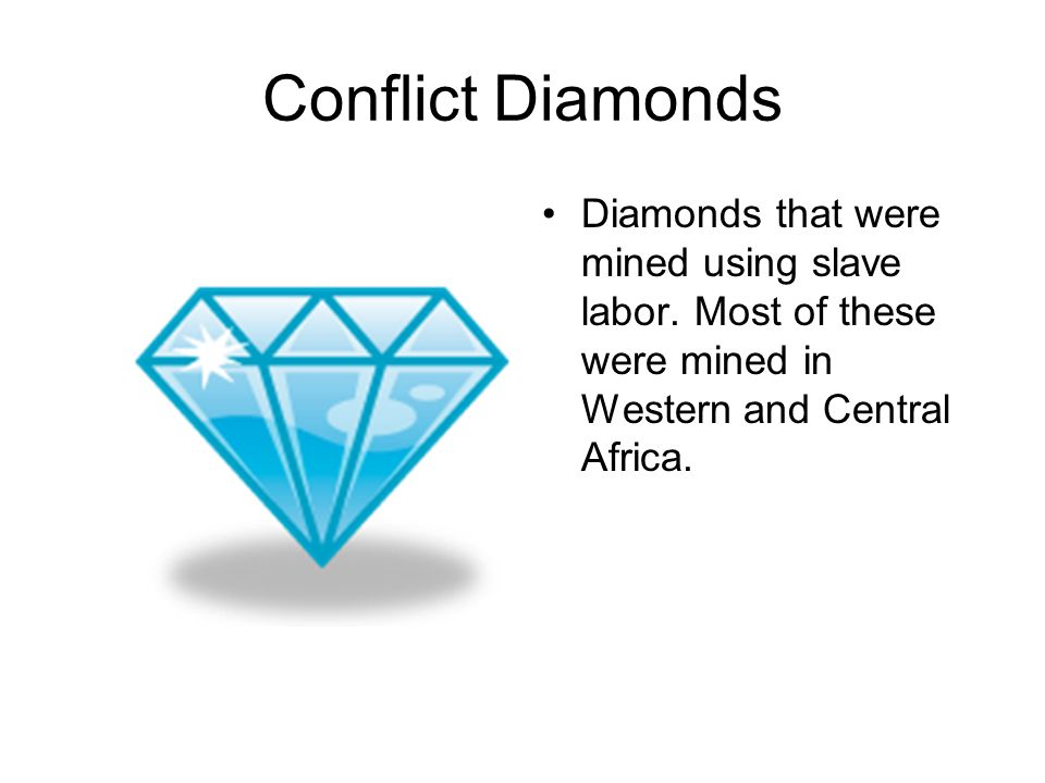Conflict Diamonds Diamonds that were mined using slave labor.