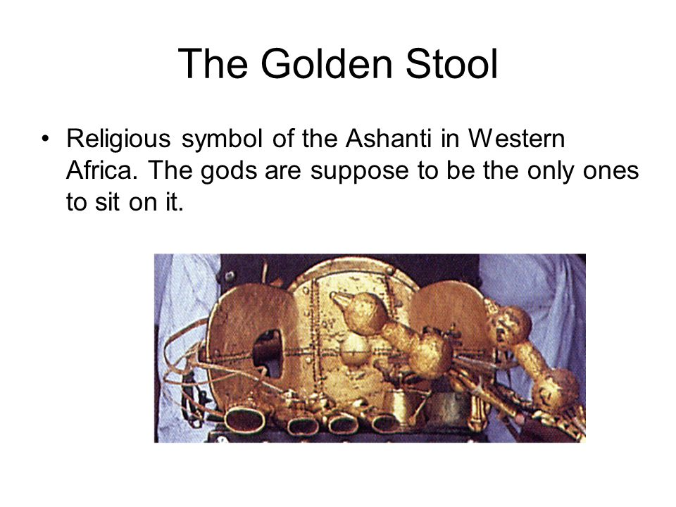 The Golden Stool Religious symbol of the Ashanti in Western Africa.