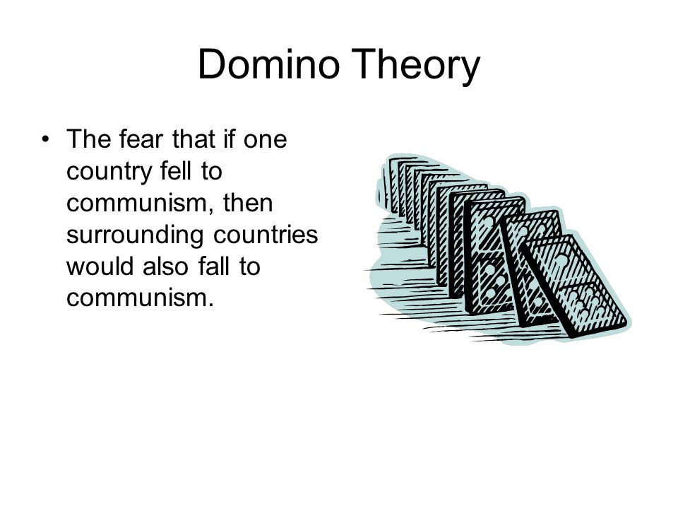 Domino Theory The fear that if one country fell to communism, then surrounding countries would also fall to communism.