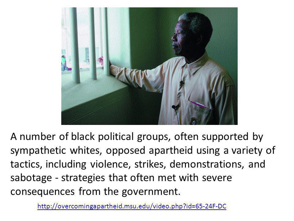 A number of black political groups, often supported by sympathetic whites, opposed apartheid using a variety of tactics, including violence, strikes, demonstrations, and sabotage - strategies that often met with severe consequences from the government.