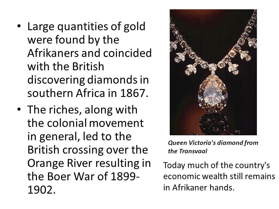 Large quantities of gold were found by the Afrikaners and coincided with the British discovering diamonds in southern Africa in 1867.
