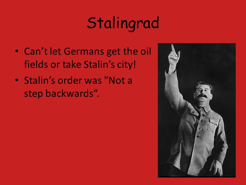 Stalingrad Can't let Germans get the oil fields or take Stalin's city!