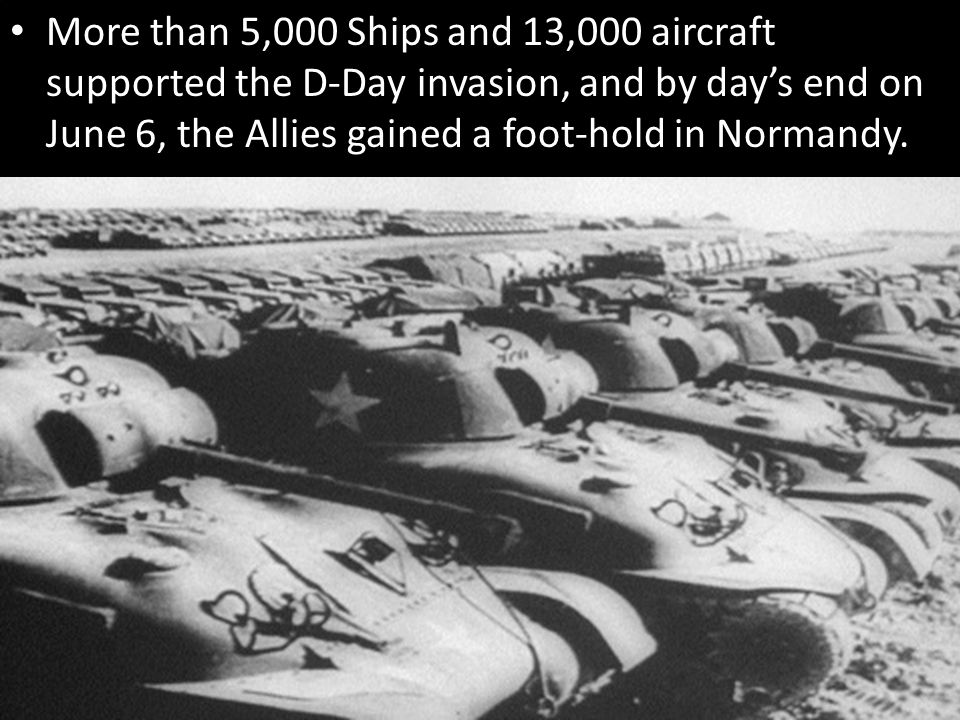 More than 5,000 Ships and 13,000 aircraft supported the D-Day invasion, and by day's end on June 6, the Allies gained a foot-hold in Normandy.