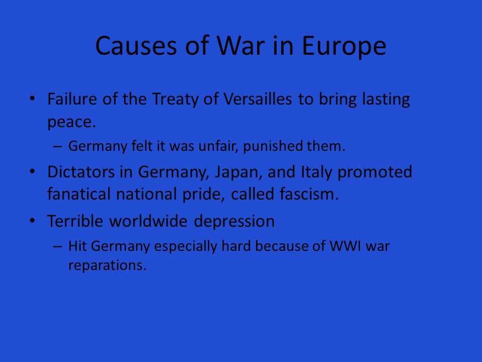 Causes of War in Europe Failure of the Treaty of Versailles to bring lasting peace. Germany felt it was unfair, punished them.