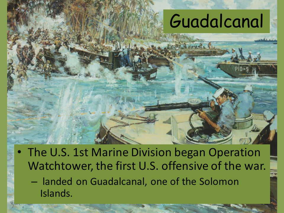 Guadalcanal The U.S. 1st Marine Division began Operation Watchtower, the first U.S. offensive of the war.