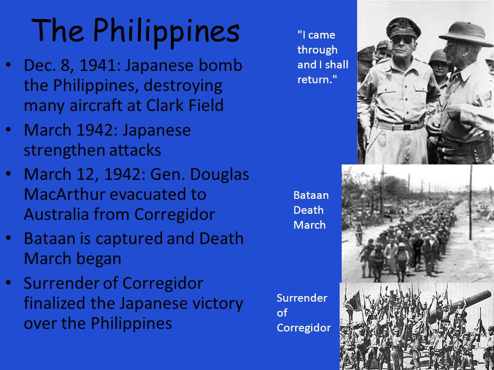 The Philippines I came through and I shall return. Dec. 8, 1941: Japanese bomb the Philippines, destroying many aircraft at Clark Field.