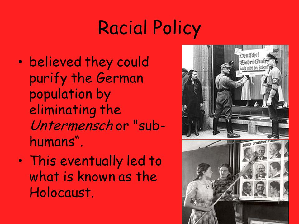 Racial Policy believed they could purify the German population by eliminating the Untermensch or sub-humans .