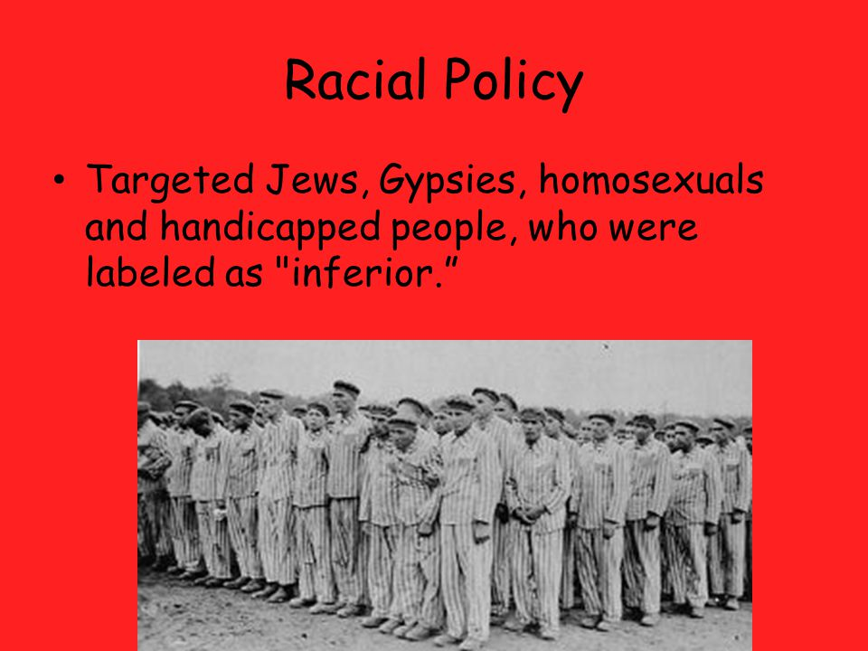 Racial Policy Targeted Jews, Gypsies, homosexuals and handicapped people, who were labeled as inferior.