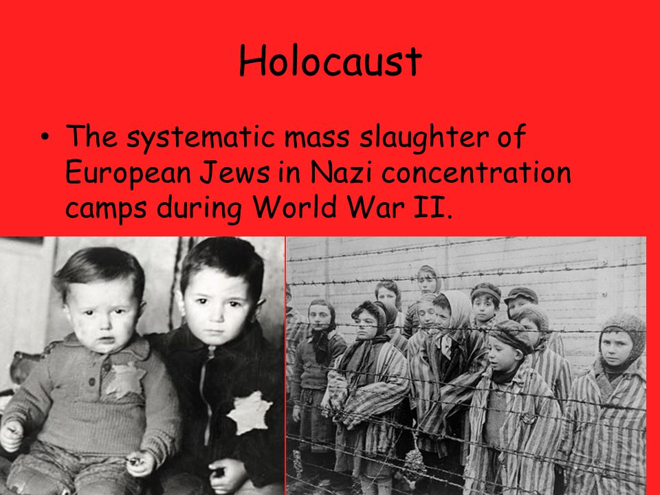 Holocaust The systematic mass slaughter of European Jews in Nazi concentration camps during World War II.