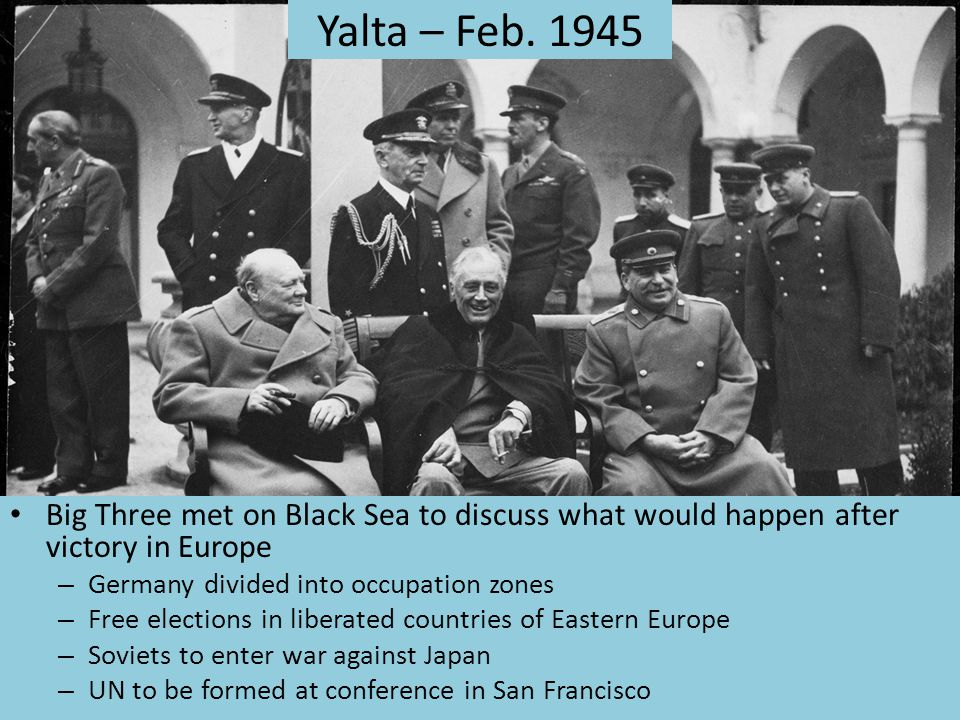 Yalta – Feb. 1945 Big Three met on Black Sea to discuss what would happen after victory in Europe. Germany divided into occupation zones.