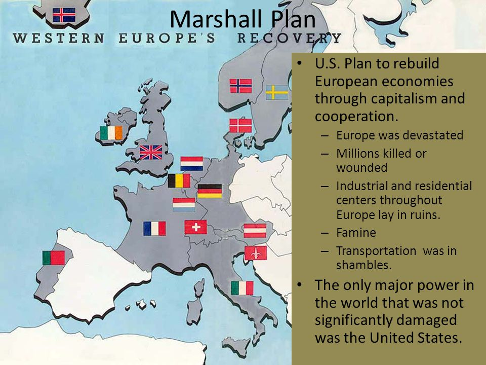 Marshall Plan U.S. Plan to rebuild European economies through capitalism and cooperation. Europe was devastated.