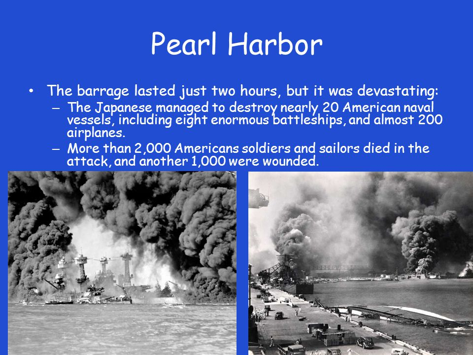 Pearl Harbor The barrage lasted just two hours, but it was devastating: