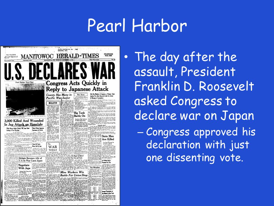 Pearl Harbor The day after the assault, President Franklin D. Roosevelt asked Congress to declare war on Japan.