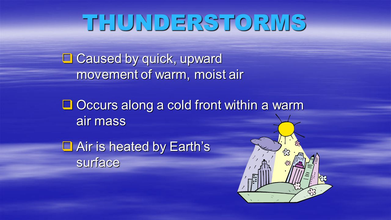 THUNDERSTORMS Caused by quick, upward movement of warm, moist air