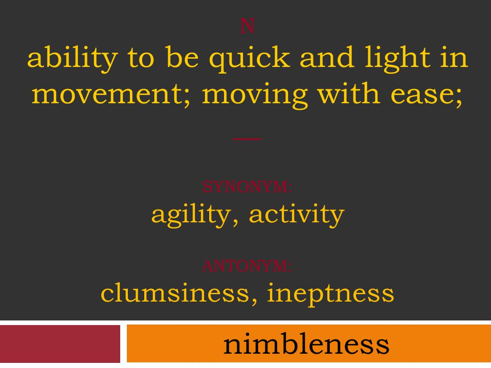 N ability to be quick and light in movement; moving with ease; __ synonym: agility, activity antonym: clumsiness, ineptness