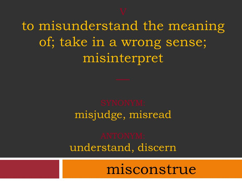 V to misunderstand the meaning of; take in a wrong sense; misinterpret __ synonym: misjudge, misread antonym: understand, discern