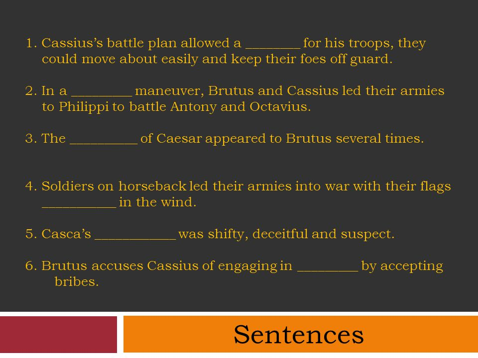 1. Cassius's battle plan allowed a ________ for his troops, they could move about easily and keep their foes off guard. 2. In a _________ maneuver, Brutus and Cassius led their armies to Philippi to battle Antony and Octavius. 3. The __________ of Caesar appeared to Brutus several times. 4. Soldiers on horseback led their armies into war with their flags ___________ in the wind. 5. Casca's ____________ was shifty, deceitful and suspect. 6. Brutus accuses Cassius of engaging in _________ by accepting bribes.