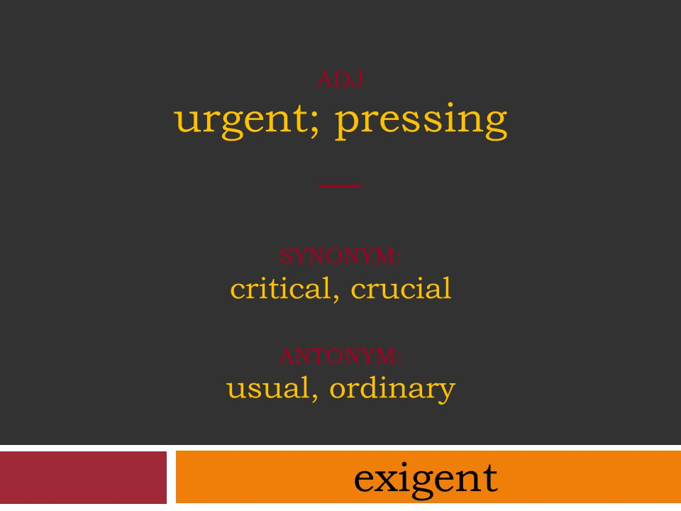 ADJ urgent; pressing __ synonym: critical, crucial antonym: usual, ordinary