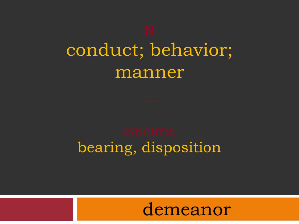 N conduct; behavior; manner __ synonym: bearing, disposition