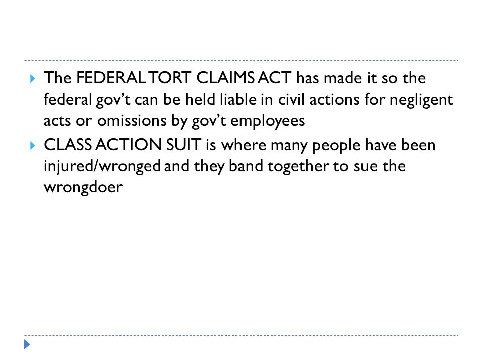 The FEDERAL TORT CLAIMS ACT has made it so the federal gov't can be held liable in civil actions for negligent acts or omissions by gov't employees