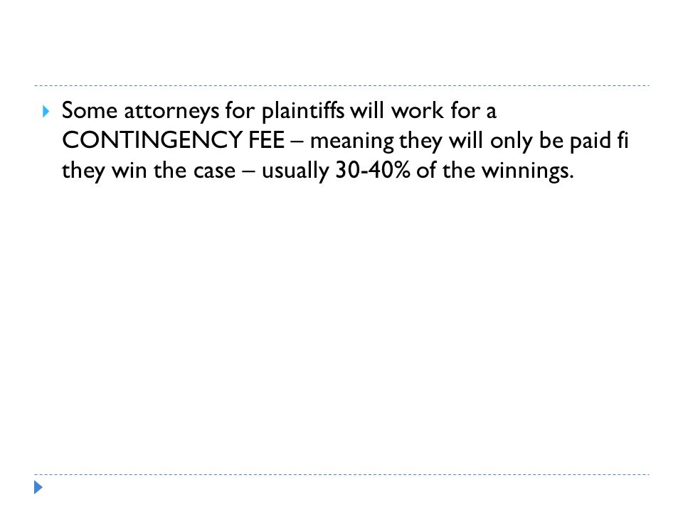 Some attorneys for plaintiffs will work for a CONTINGENCY FEE – meaning they will only be paid fi they win the case – usually 30-40% of the winnings.