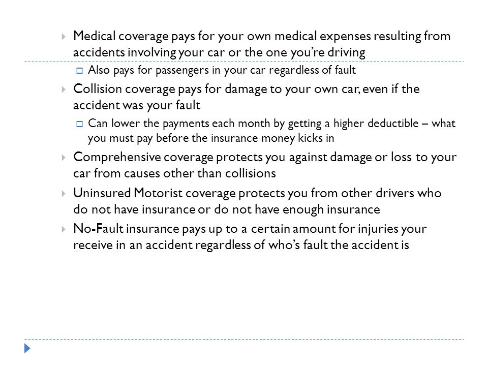 Medical coverage pays for your own medical expenses resulting from accidents involving your car or the one you're driving