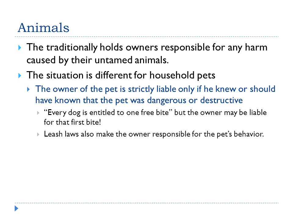 Animals The traditionally holds owners responsible for any harm caused by their untamed animals. The situation is different for household pets.