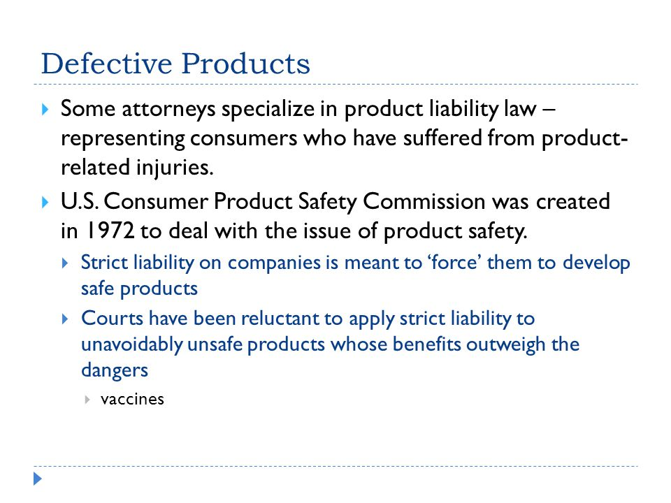 Defective Products Some attorneys specialize in product liability law – representing consumers who have suffered from product- related injuries.