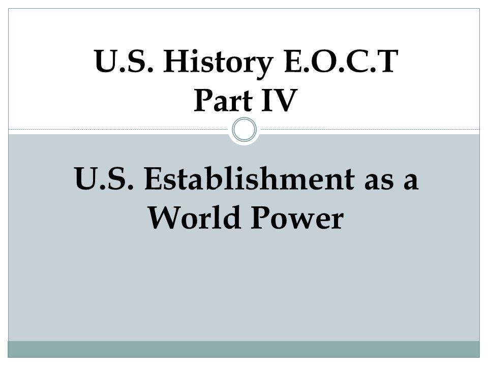 U.S. History E.O.C.T Part IV U.S. Establishment as a World Power