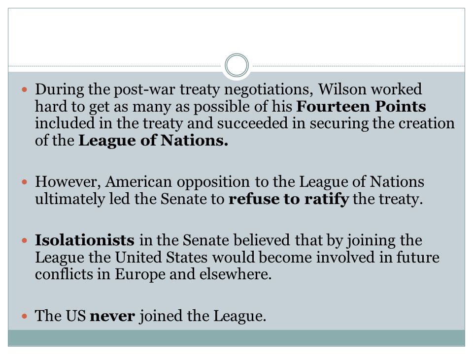 During the post-war treaty negotiations, Wilson worked hard to get as many as possible of his Fourteen Points included in the treaty and succeeded in securing the creation of the League of Nations.