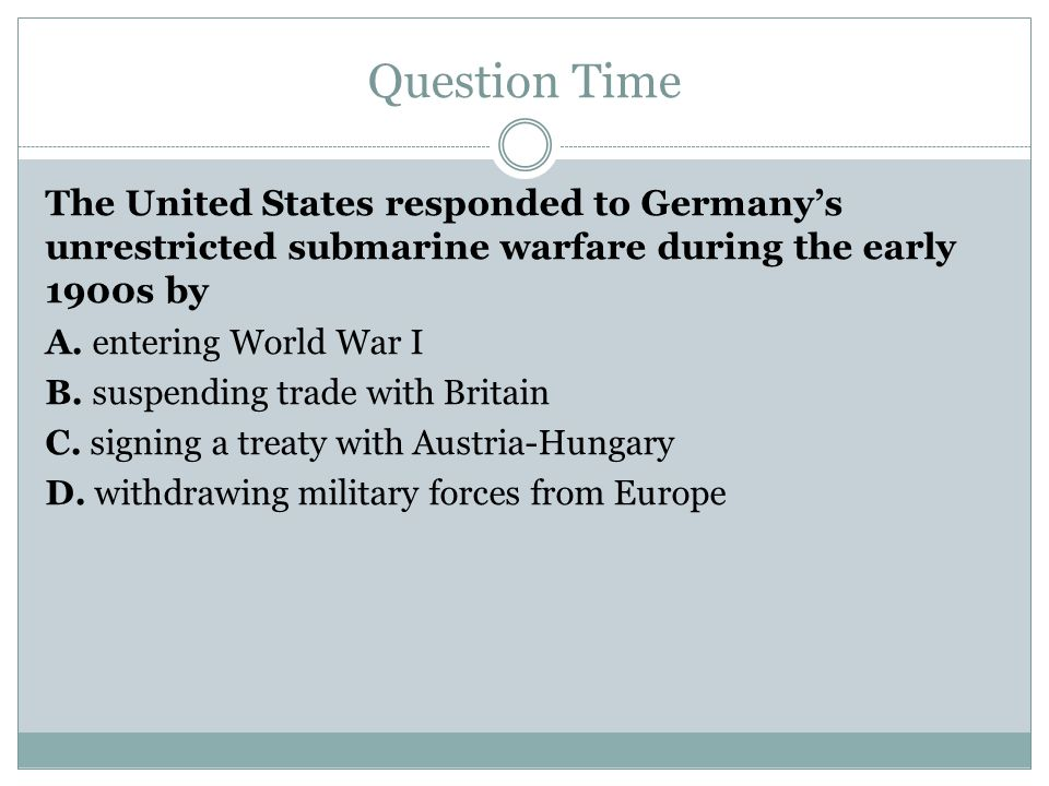 Question Time The United States responded to Germany's unrestricted submarine warfare during the early 1900s by.