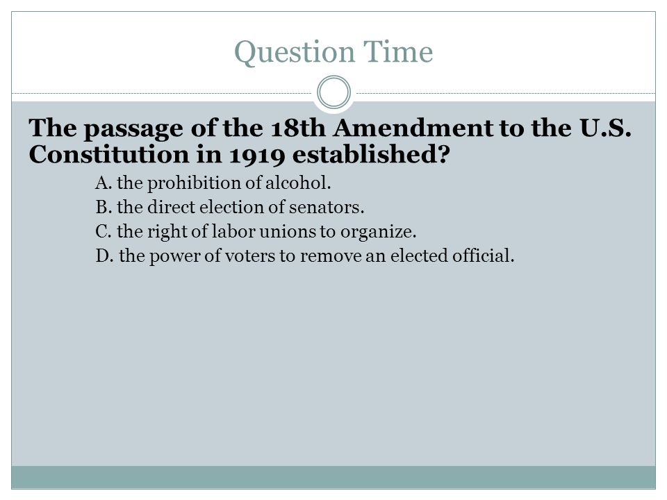 Question Time The passage of the 18th Amendment to the U.S. Constitution in 1919 established A. the prohibition of alcohol.