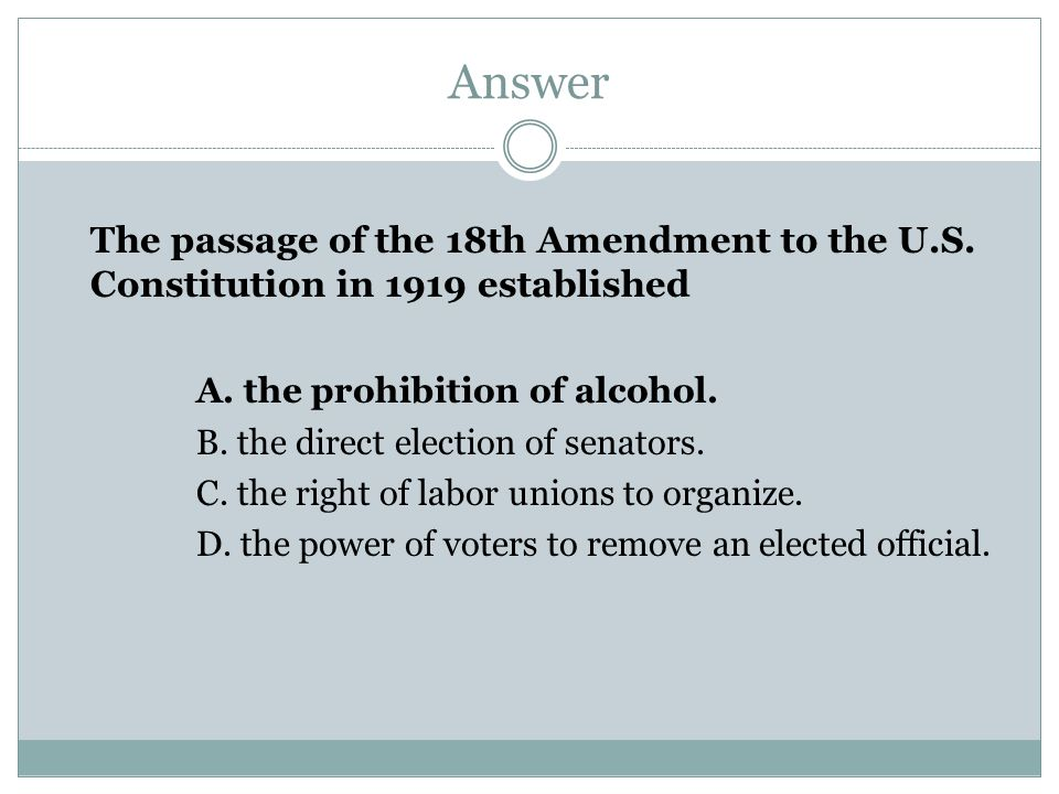 Answer The passage of the 18th Amendment to the U.S. Constitution in 1919 established. A. the prohibition of alcohol.