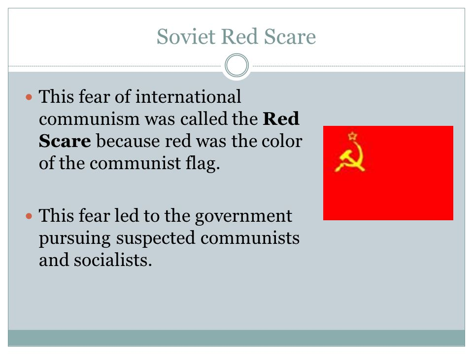 Soviet Red Scare This fear of international communism was called the Red Scare because red was the color of the communist flag.